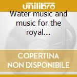 Water music and music for the royal fireworks cd musicale di Handel