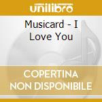 Musicard - I Love You cd musicale di Musicard