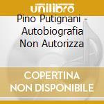 Pino Putignani - Autobiografia Non Autorizza cd musicale di Pino Putignani