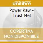 Power Raw - Trust Me! cd musicale di Power Raw