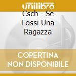 Csch - Se Fossi Una Ragazza cd musicale di Csch