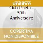 CLUB PINETA - 50TH ANNIVERSAIRE cd musicale di ARTISTI VARI