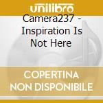 INSPIRATION IS NOT HE                     cd musicale di CAMERA 237