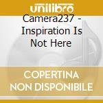 Camera237 - Inspiration Is Not Here cd musicale di CAMERA 237