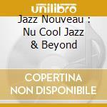 JAZZ NOUVEAU : NU COOL JAZZ & BEYOND cd musicale di ARTISTI VARI