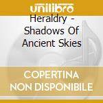 Heraldry - Shadows Of Ancient Skies cd musicale di HERALDRY
