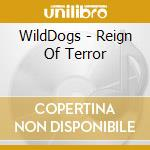 WildDogs  - Reign Of Terror cd musicale di WILD DOGS