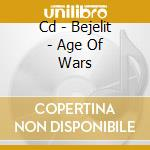 CD - BEJELIT - AGE OF WARS cd musicale di BEJELIT