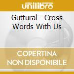 Guttural - Cross Words With Us cd musicale