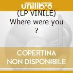 (LP VINILE) Where were you ? lp vinile di Nocca