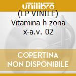 (LP VINILE) Vitamina h zona x-a.v. 02 lp vinile di ARTISTI VARI
