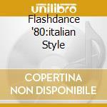 FLASHDANCE '80:ITALIAN STYLE cd musicale di ARTISTI VARI