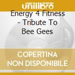 Energy 4 Fitness - Tribute To Bee Gees cd musicale di Energy 4 fitness