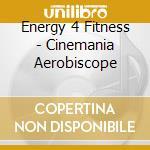 Energy 4 Fitness - Cinemania Aerobiscope cd musicale di ARTISTI VARI