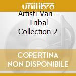 Artisti Vari - Tribal Collection 2 cd musicale di ARTISTI VARI