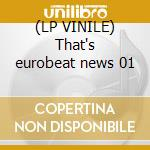 (LP VINILE) That's eurobeat news 01 lp vinile di Artisti Vari