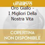 Oro Giallo - I Migliori Della Nostra Vita cd musicale di ARTISTI VARI