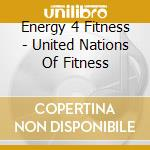 Energy 4 Fitness - United Nations Of Fitness cd musicale di Energy 4 fitness