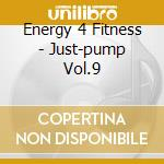 Energy 4 Fitness - Just-pump Vol.9 cd musicale di Energy 4 fitness