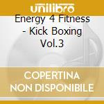 Energy 4 Fitness - Kick Boxing Vol.3 cd musicale di Energy 4 fitness