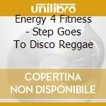 Energy 4 Fitness - Step Goes To Disco Reggae cd musicale di Energy 4 fitness