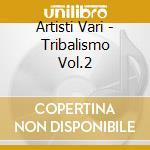 Artisti Vari - Tribalismo Vol.2 cd musicale di ARTISTI VARI