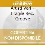 Artisti Vari - Fragile Rec. Groove cd musicale di ARTISTI VARI