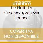 LE NOTTI DI CASANOVA/VENEZIA LOUNGE cd musicale di VENEZIANO (IL)
