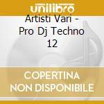 Artisti Vari - Pro Dj Techno 12 cd musicale di ARTISTI VARI