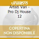 Artisti Vari - Pro Dj House 12 cd musicale di ARTISTI VARI