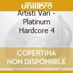 Artisti Vari - Platinum Hardcore 4 cd musicale di ARTISTI VARI