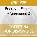 Energy 4 Fitness - Cinemania 2 cd musicale di ARTISTI VARI