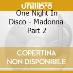 CD - ONE NIGHT IN DISCO - MADONNA PART 2 cd musicale di ONE NIGHT IN DISCO