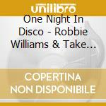CD - ONE NIGHT IN DISCO - ROBBIE WILLIAMS & TAKE THAT cd musicale di ONE NIGHT IN DISCO
