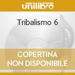 TRIBALISMO 6 cd musicale di ARTISTI VARI