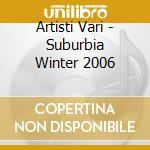 SUBURBIA WINTER 2007 cd musicale di ARTISTI VARI