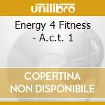 CD - ENERGY 4 FITNESS - A.C.T. 1 cd musicale di ENERGY 4 FITNESS