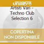 Artisti Vari - Techno Club Selection 6 cd musicale di ARTISTI VARI
