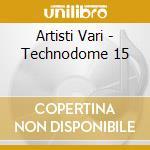 TECHNODOME 15 cd musicale di ARTISTI VARI