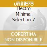 ELECTRO MINIMAL SELECTION 7               cd musicale di Artisti Vari