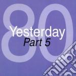 YESTERDAY '80 - PART 05                   cd musicale di Artisti Vari