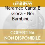 Marameo Canta E Gioca - Noi Bambini Salveremo La Terra cd musicale di Marame Canta e gioca