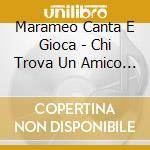 Marameo Canta E Gioca - Chi Trova Un Amico Trova Un Tesoro cd musicale di Marame Canta e gioca
