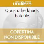 Opus i:the khaos hatefile cd musicale