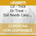 CD - TRICK OR TREAT - EVIL NEEDS CANY TOO cd musicale di TRICK OR TREAT