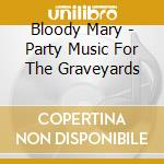 PARTY MUSIC FOR THE GRAVEYARDS            cd musicale di BLOODY MARY