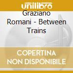 Graziano Romani - Between Trains cd musicale di ROMANI GRAZIANO