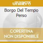 BORGO DEL TEMPO PERSO cd musicale di ARTISTI VARI