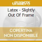 SLIGHTLY OUT OF FRAME - EP cd musicale di LATEX
