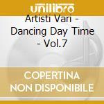 Artisti Vari - Dancing Day Time - Vol.7 cd musicale di ARTISTI VARI